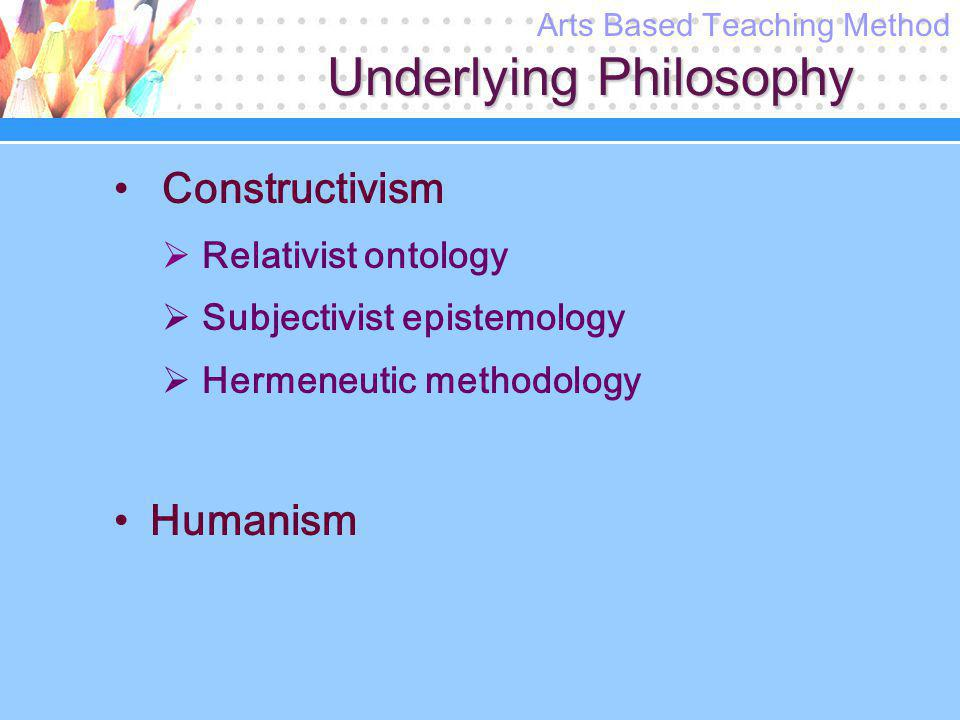Underlying Philosophy Constructivism  Relativist ontology  Subjectivist epistemology  Hermeneutic methodology Humanism Arts Based Teaching Method
