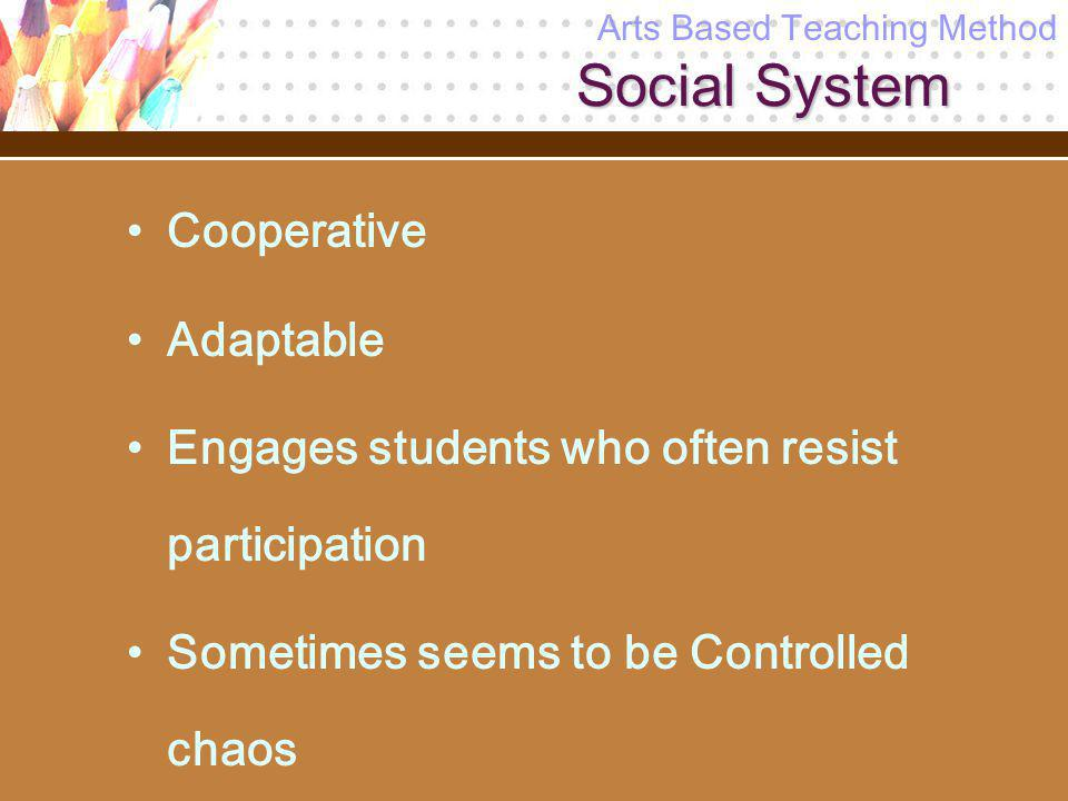 Social System Cooperative Adaptable Engages students who often resist participation Sometimes seems to be Controlled chaos Arts Based Teaching Method