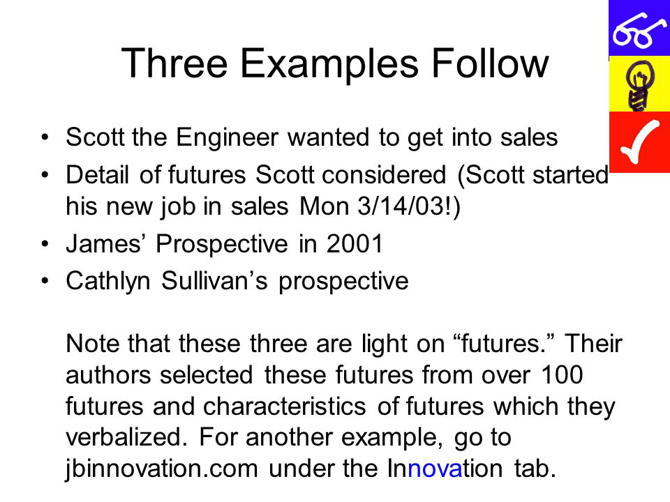 Three Examples Follow Scott the Engineer wanted to get into sales Detail of futures Scott considered (Scott started his new job in sales Mon 3/14/03!) James' Prospective in 2001 Cathlyn Sullivan's prospective Note that these three are light on futures. Their authors selected these futures from over 100 futures and characteristics of futures which they verbalized.