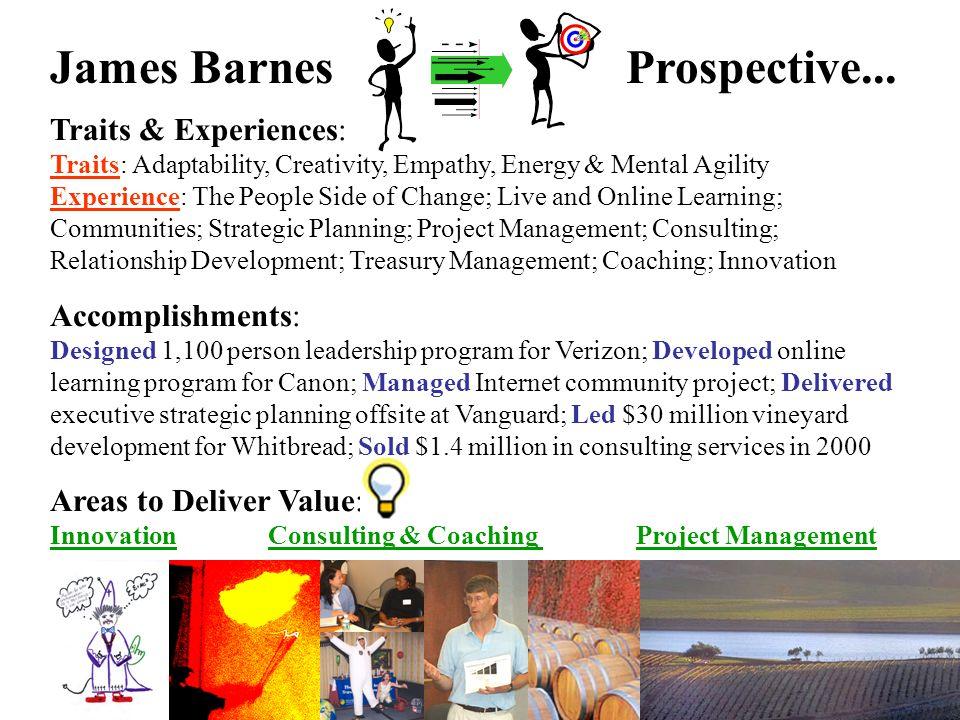 James BarnesProspective... Traits & Experiences: Traits: Adaptability, Creativity, Empathy, Energy & Mental Agility Experience: The People Side of Cha