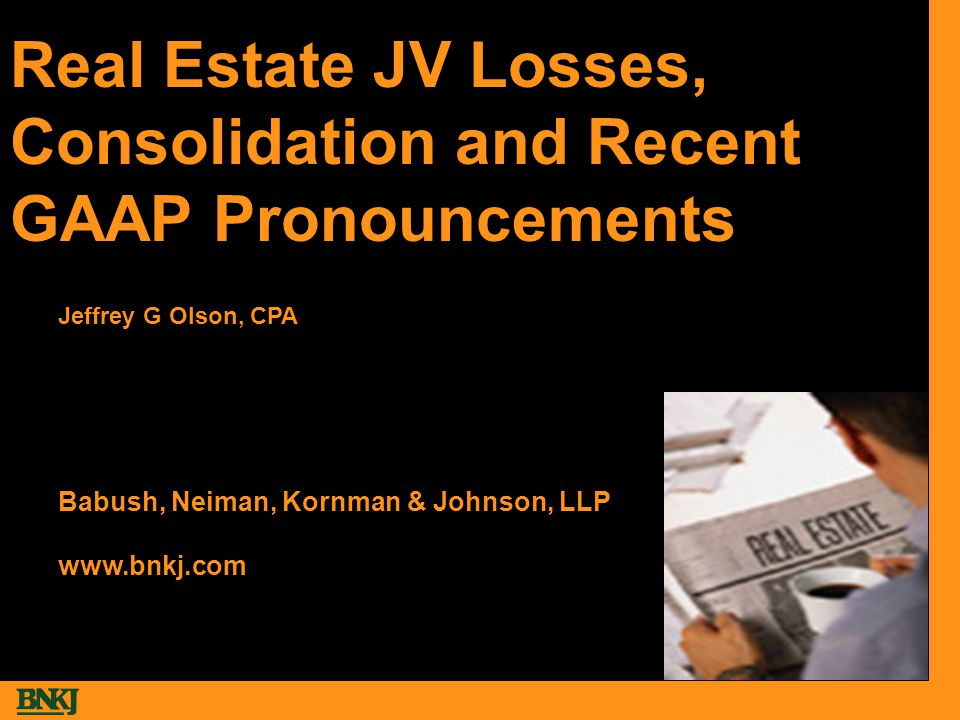 Real Estate JV Losses, Consolidation and Recent GAAP Pronouncements Babush, Neiman, Kornman & Johnson, LLP www.bnkj.com Jeffrey G Olson, CPA