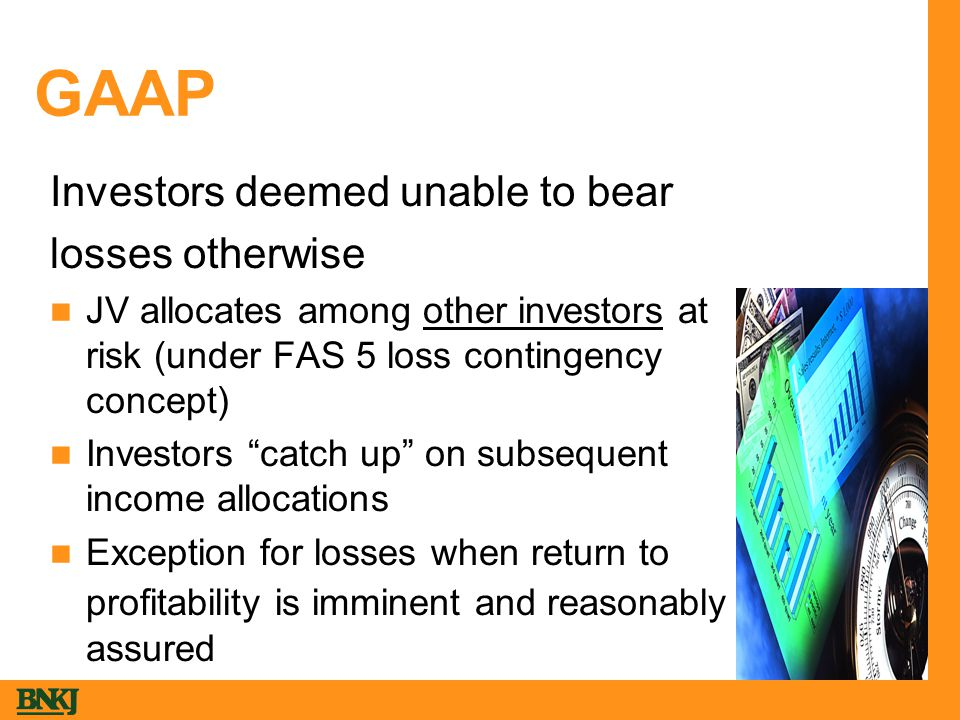 GAAP Investors deemed unable to bear losses otherwise JV allocates among other investors at risk (under FAS 5 loss contingency concept) Investors catch up on subsequent income allocations Exception for losses when return to profitability is imminent and reasonably assured