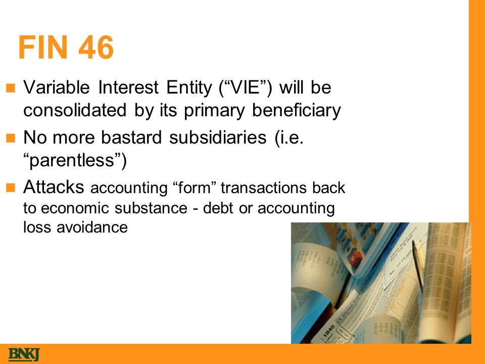 FIN 46 Variable Interest Entity ( VIE ) will be consolidated by its primary beneficiary No more bastard subsidiaries (i.e.