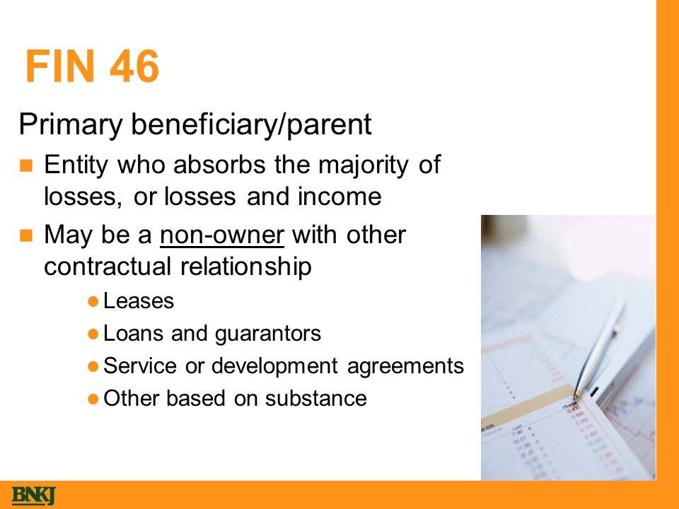 FIN 46 Primary beneficiary/parent Entity who absorbs the majority of losses, or losses and income May be a non-owner with other contractual relationship Leases Loans and guarantors Service or development agreements Other based on substance