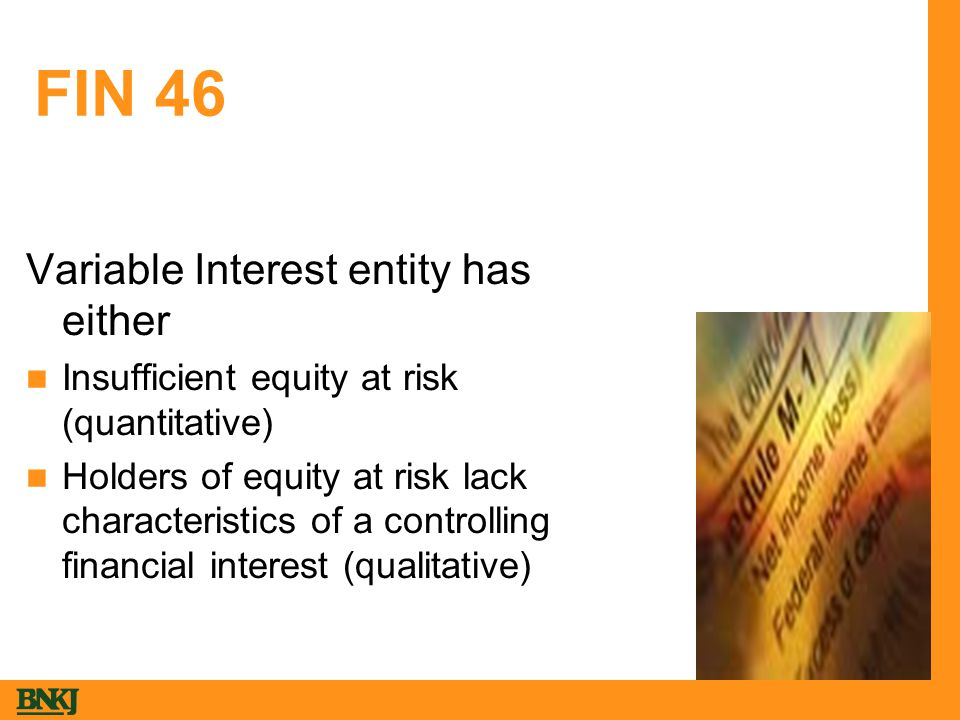 FIN 46 Variable Interest entity has either Insufficient equity at risk (quantitative) Holders of equity at risk lack characteristics of a controlling financial interest (qualitative)