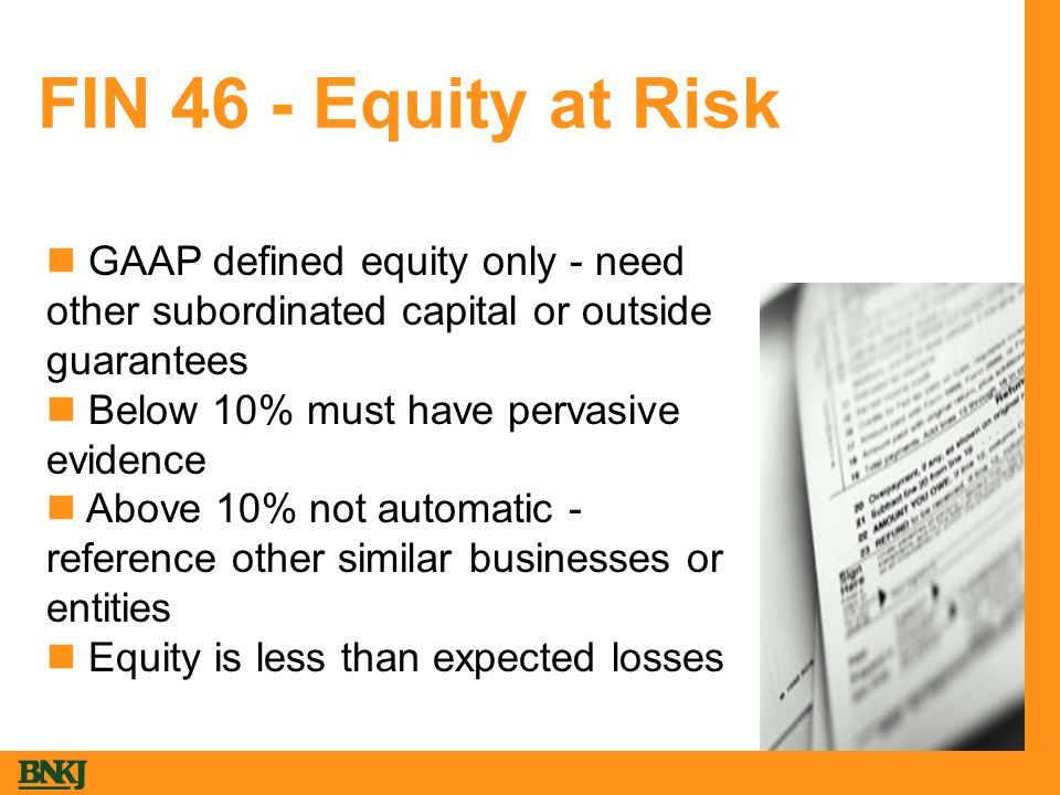 FIN 46 - Equity at Risk GAAP defined equity only - need other subordinated capital or outside guarantees Below 10% must have pervasive evidence Above 10% not automatic - reference other similar businesses or entities Equity is less than expected losses