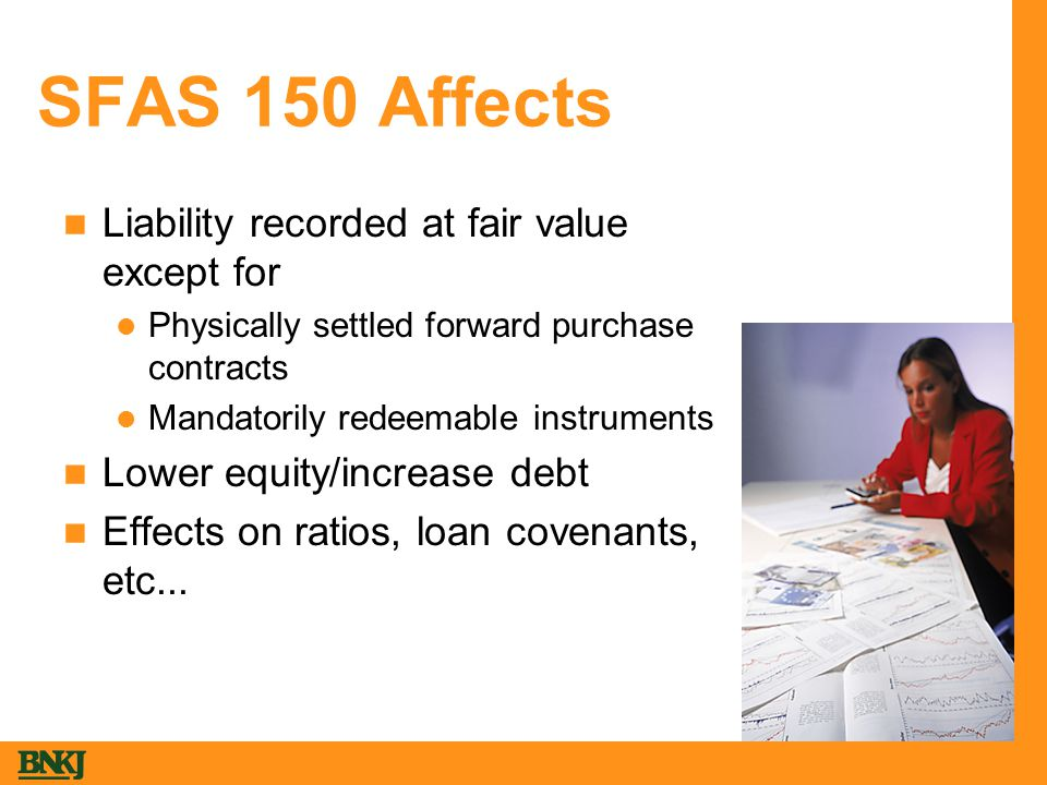 SFAS 150 Affects Liability recorded at fair value except for Physically settled forward purchase contracts Mandatorily redeemable instruments Lower equity/increase debt Effects on ratios, loan covenants, etc...