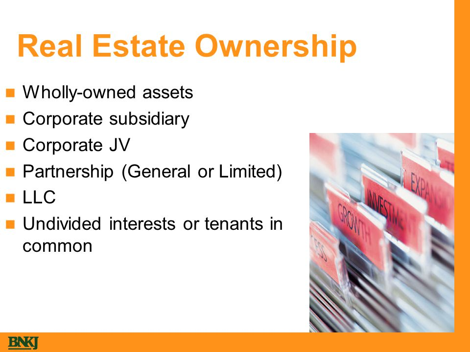 Real Estate Ownership Wholly-owned assets Corporate subsidiary Corporate JV Partnership (General or Limited) LLC Undivided interests or tenants in common