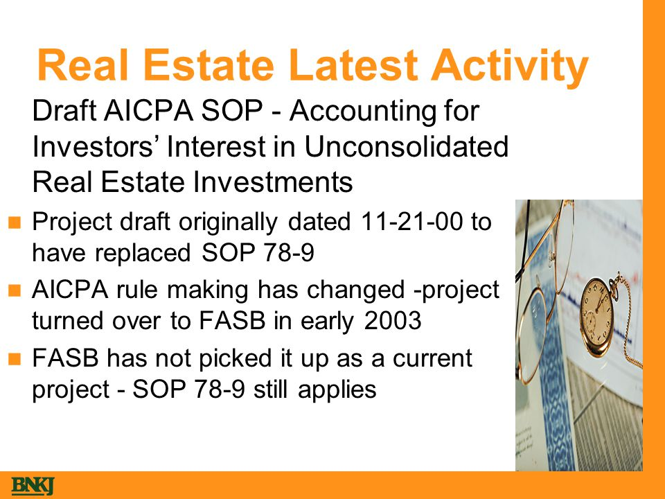 Real Estate Latest Activity  Draft AICPA SOP - Accounting for Investors' Interest in Unconsolidated Real Estate Investments Project draft originally dated 11-21-00 to have replaced SOP 78-9 AICPA rule making has changed -project turned over to FASB in early 2003 FASB has not picked it up as a current project - SOP 78-9 still applies