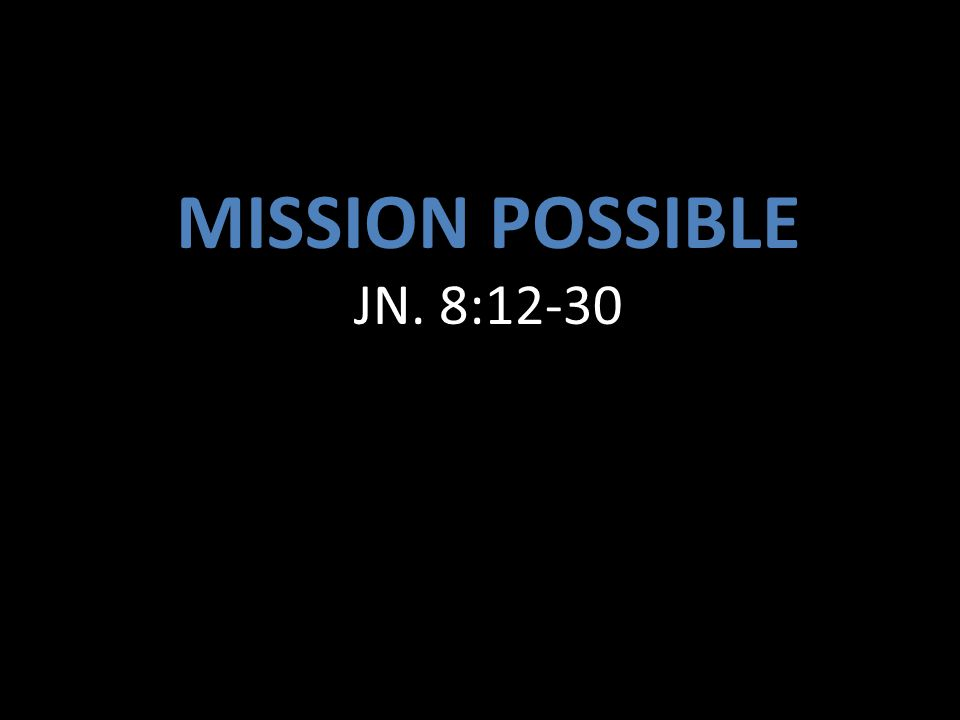 MISSION POSSIBLE JN. 8:12-30