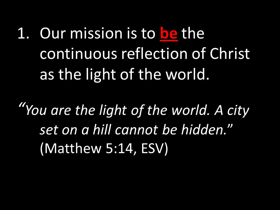 1.Our mission is to be the continuous reflection of Christ as the light of the world.