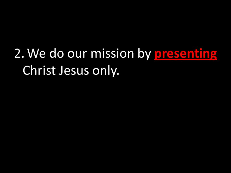 2. We do our mission by presenting Christ Jesus only.