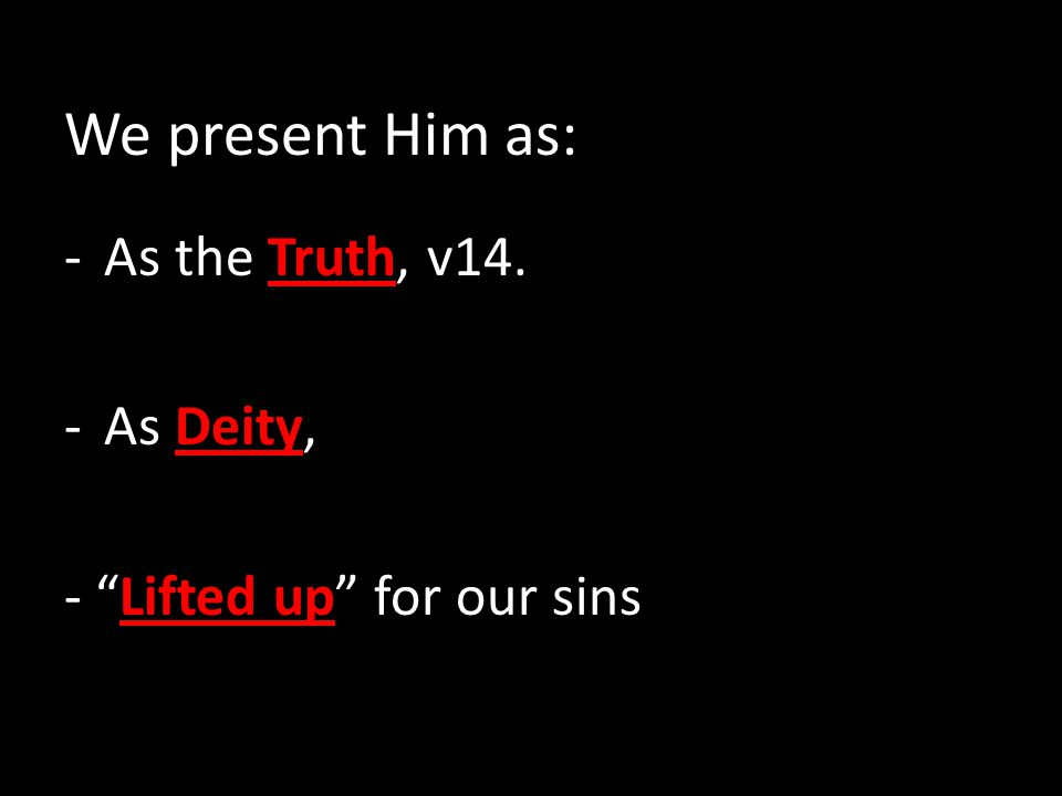 We present Him as: -As the Truth, v14. -As Deity, - Lifted up for our sins