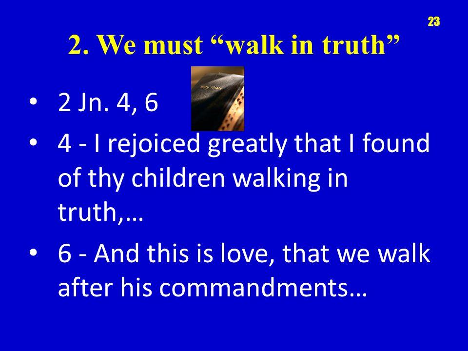 2.We must walk in truth 2 Jn.