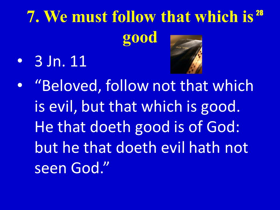 7. We must follow that which is good 3 Jn.