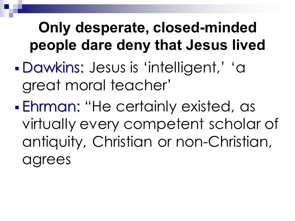Only desperate, closed-minded people dare deny that Jesus lived  Dawkins:  Dawkins: Jesus is 'intelligent,' 'a great moral teacher'  Ehrman:  Ehrman: He certainly existed, as virtually every competent scholar of antiquity, Christian or non-Christian, agrees