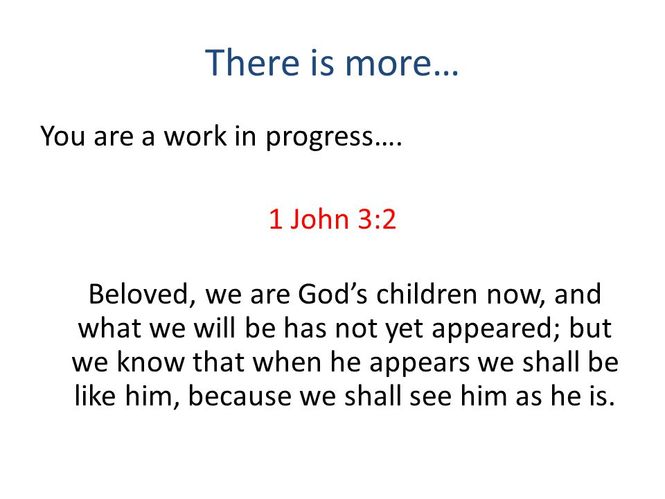 There is more… You are a work in progress…. 1 John 3:2 Beloved, we are God's children now, and what we will be has not yet appeared; but we know that