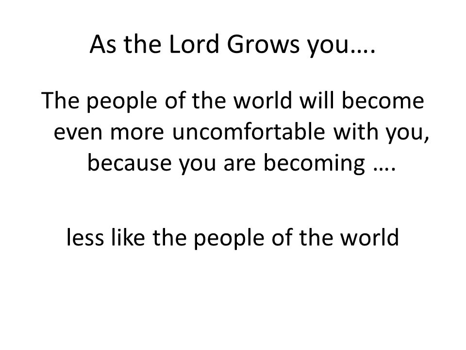 As the Lord Grows you…. The people of the world will become even more uncomfortable with you, because you are becoming …. less like the people of the