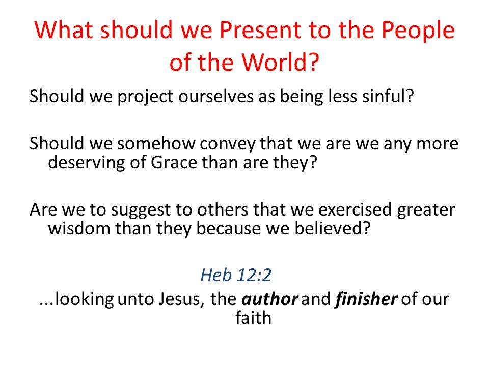 What should we Present to the People of the World? Should we project ourselves as being less sinful? Should we somehow convey that we are we any more