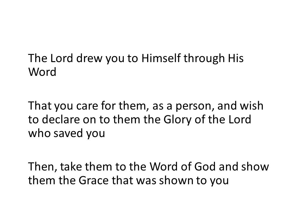 The Lord drew you to Himself through His Word That you care for them, as a person, and wish to declare on to them the Glory of the Lord who saved you
