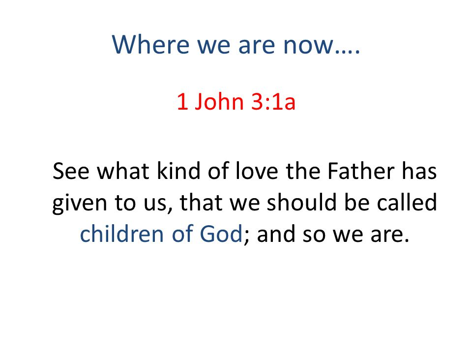 Where we are now…. 1 John 3:1a See what kind of love the Father has given to us, that we should be called children of God; and so we are.