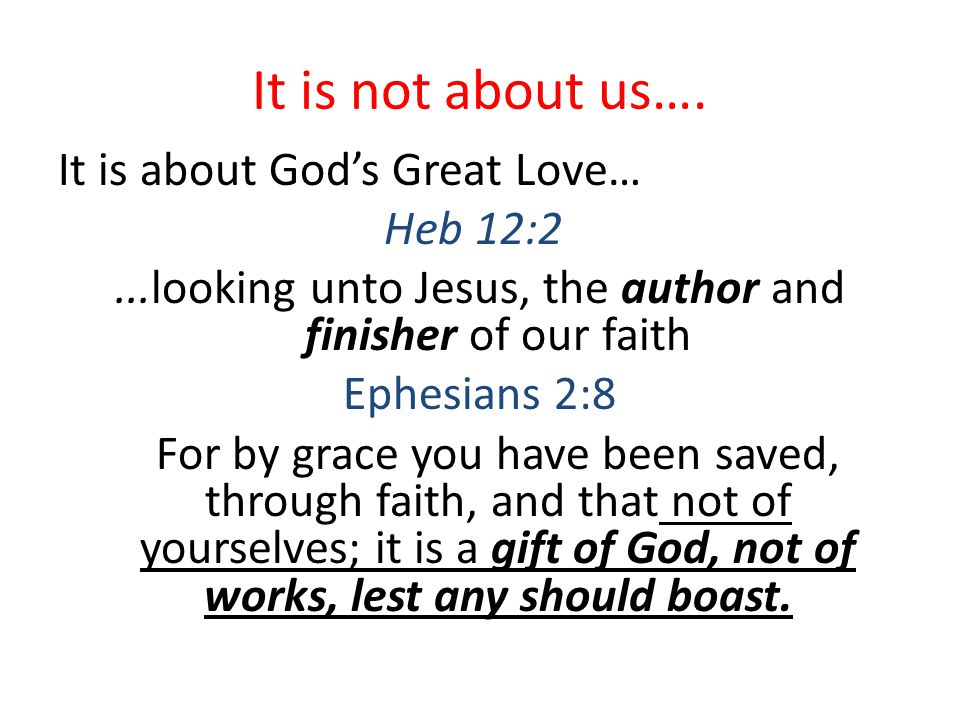 It is not about us…. It is about God's Great Love… Heb 12:2...looking unto Jesus, the author and finisher of our faith Ephesians 2:8 For by grace you