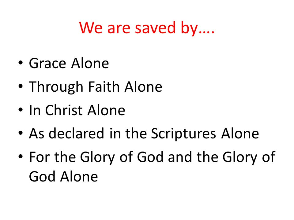 We are saved by…. Grace Alone Through Faith Alone In Christ Alone As declared in the Scriptures Alone For the Glory of God and the Glory of God Alone