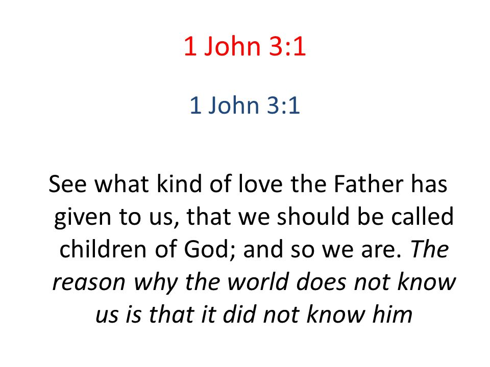 1 John 3:1 See what kind of love the Father has given to us, that we should be called children of God; and so we are. The reason why the world does no