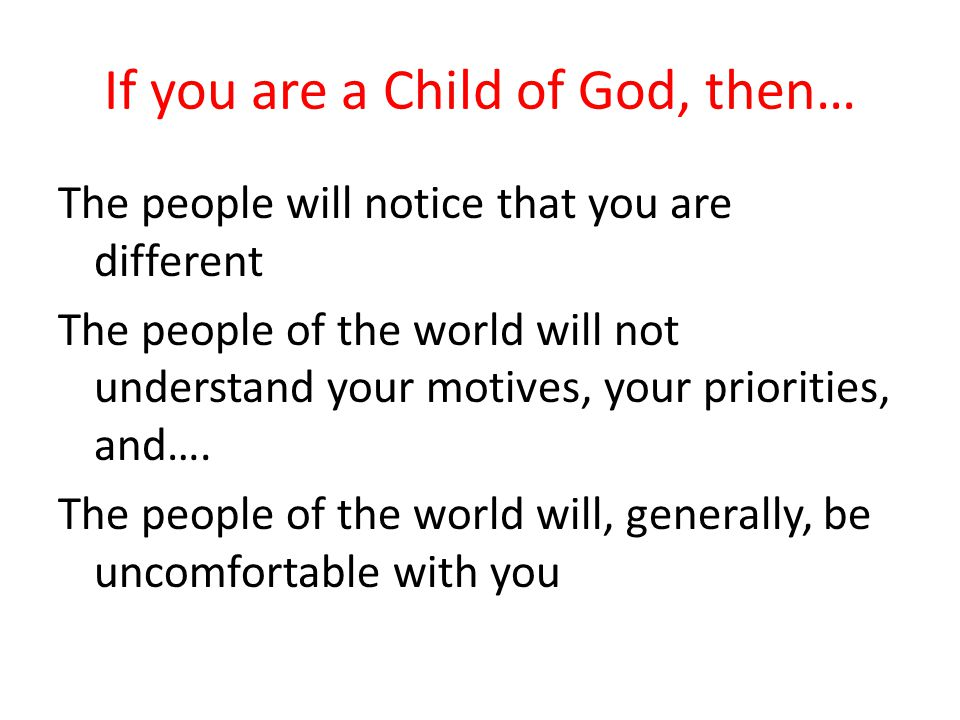 If you are a Child of God, then… The people will notice that you are different The people of the world will not understand your motives, your prioriti