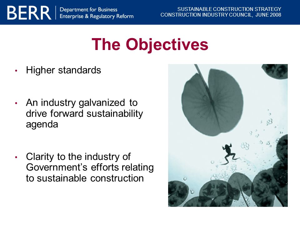 SUSTAINABLE CONSTRUCTION STRATEGY CONSTRUCTION INDUSTRY COUNCIL, JUNE 2008 The Objectives Higher standards An industry galvanized to drive forward sus