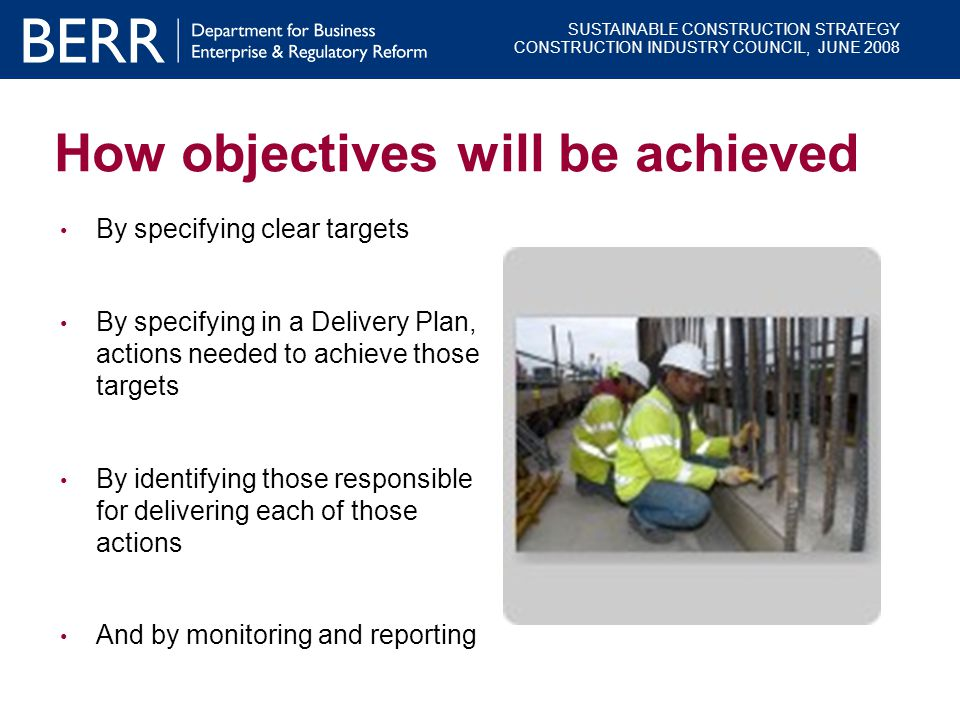 SUSTAINABLE CONSTRUCTION STRATEGY CONSTRUCTION INDUSTRY COUNCIL, JUNE 2008 How objectives will be achieved By specifying clear targets By specifying i