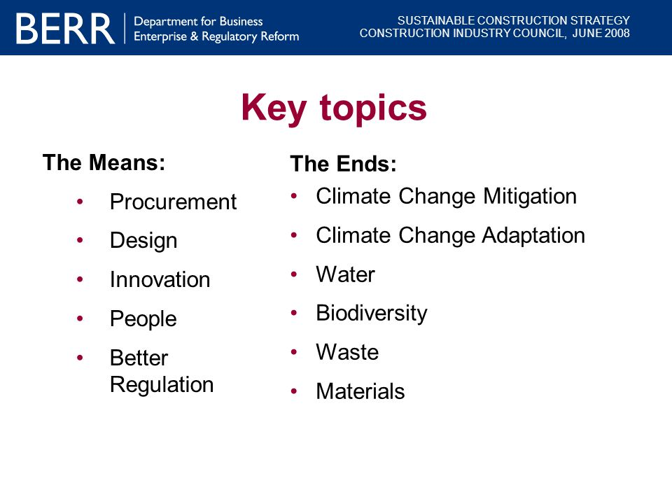 SUSTAINABLE CONSTRUCTION STRATEGY CONSTRUCTION INDUSTRY COUNCIL, JUNE 2008 Key topics The Means: Procurement Design Innovation People Better Regulatio