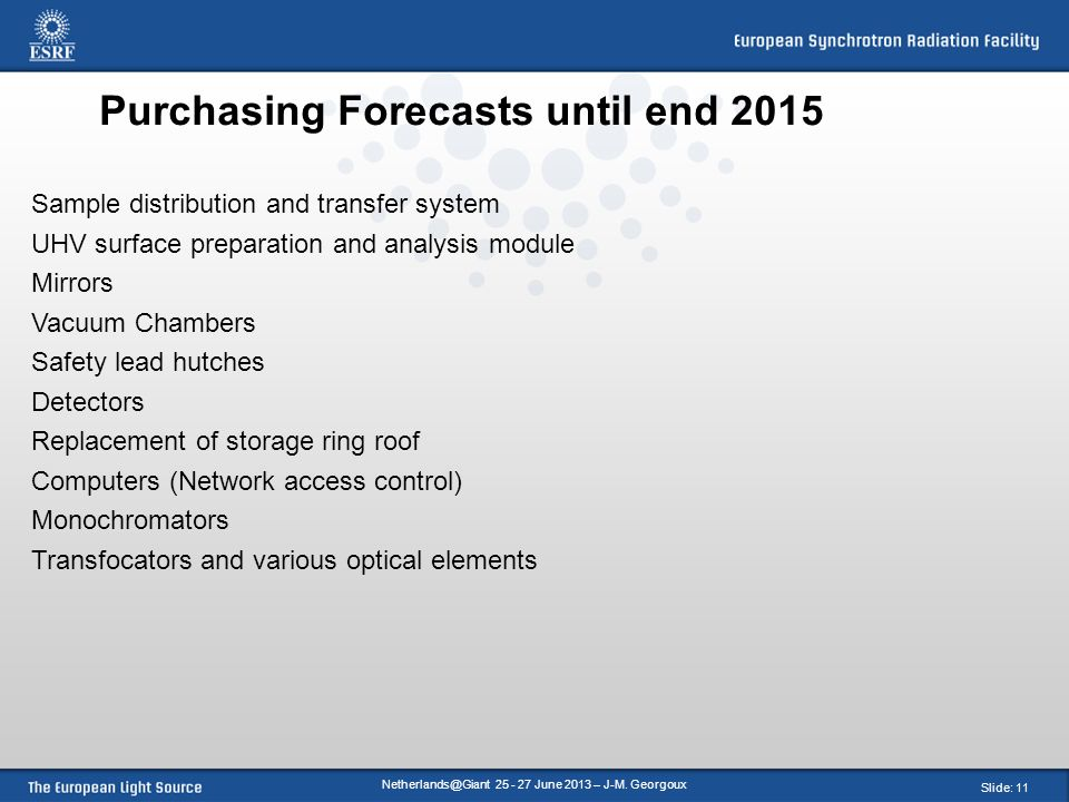 Slide: 11 Purchasing Forecasts until end 2015 Sample distribution and transfer system UHV surface preparation and analysis module Mirrors Vacuum Chambers Safety lead hutches Detectors Replacement of storage ring roof Computers (Network access control) Monochromators Transfocators and various optical elements June 2013 – J-M.