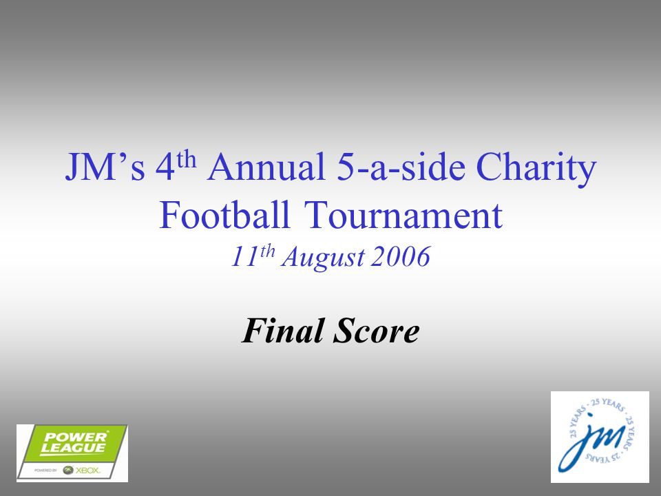 JM's 4 th Annual 5-a-side Charity Football Tournament 11 th August 2006 Final Score