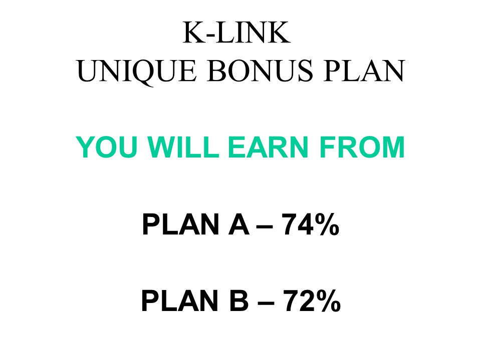 K-LINK UNIQUE BONUS PLAN YOU WILL EARN FROM PLAN A – 74% PLAN B – 72%