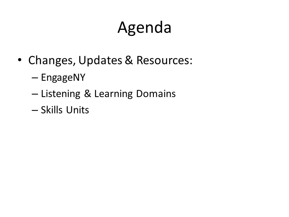 Agenda Changes, Updates & Resources: – EngageNY – Listening & Learning Domains – Skills Units