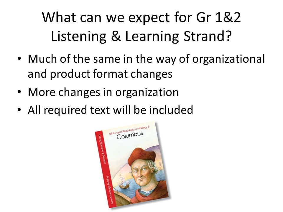What can we expect for Gr 1&2 Listening & Learning Strand? Much of the same in the way of organizational and product format changes More changes in or