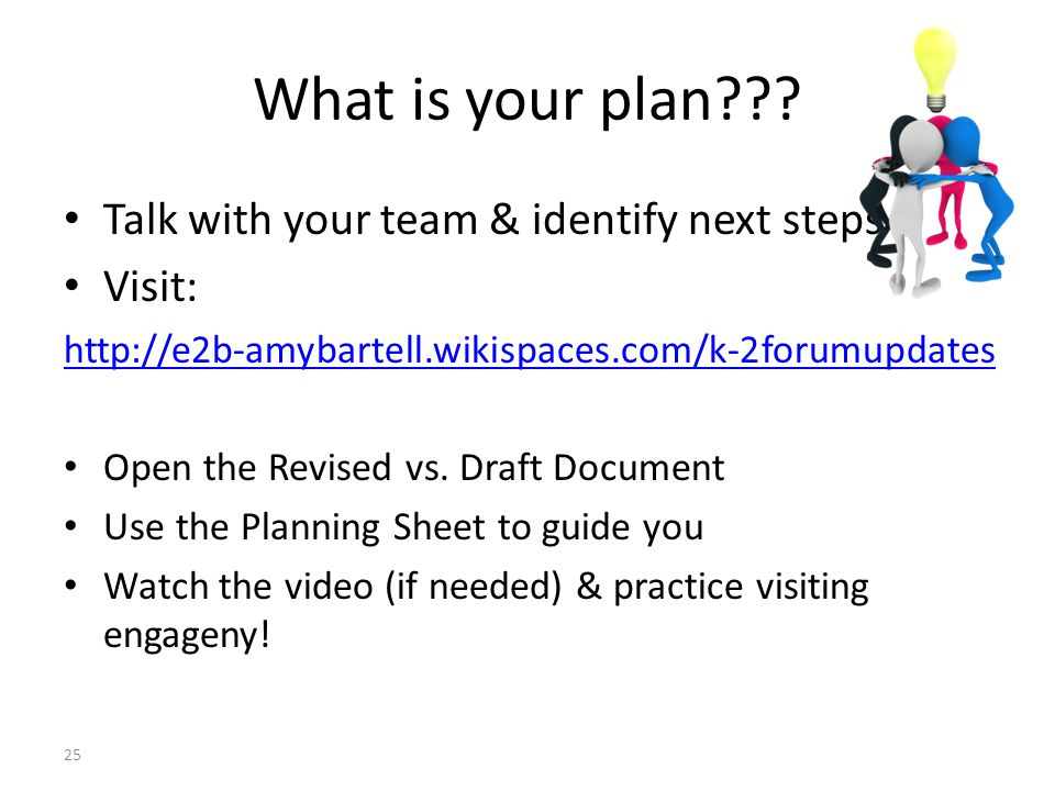 What is your plan??? Talk with your team & identify next steps Visit: http://e2b-amybartell.wikispaces.com/k-2forumupdates Open the Revised vs. Draft