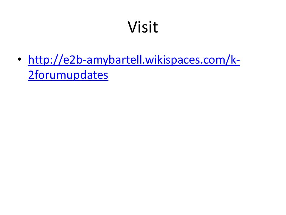 Visit http://e2b-amybartell.wikispaces.com/k- 2forumupdates http://e2b-amybartell.wikispaces.com/k- 2forumupdates