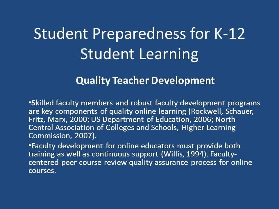 Student Preparedness for K-12 Student Learning Quality Teacher Development Skilled faculty members and robust faculty development programs are key components of quality online learning (Rockwell, Schauer, Fritz, Marx, 2000; US Department of Education, 2006; North Central Association of Colleges and Schools, Higher Learning Commission, 2007).