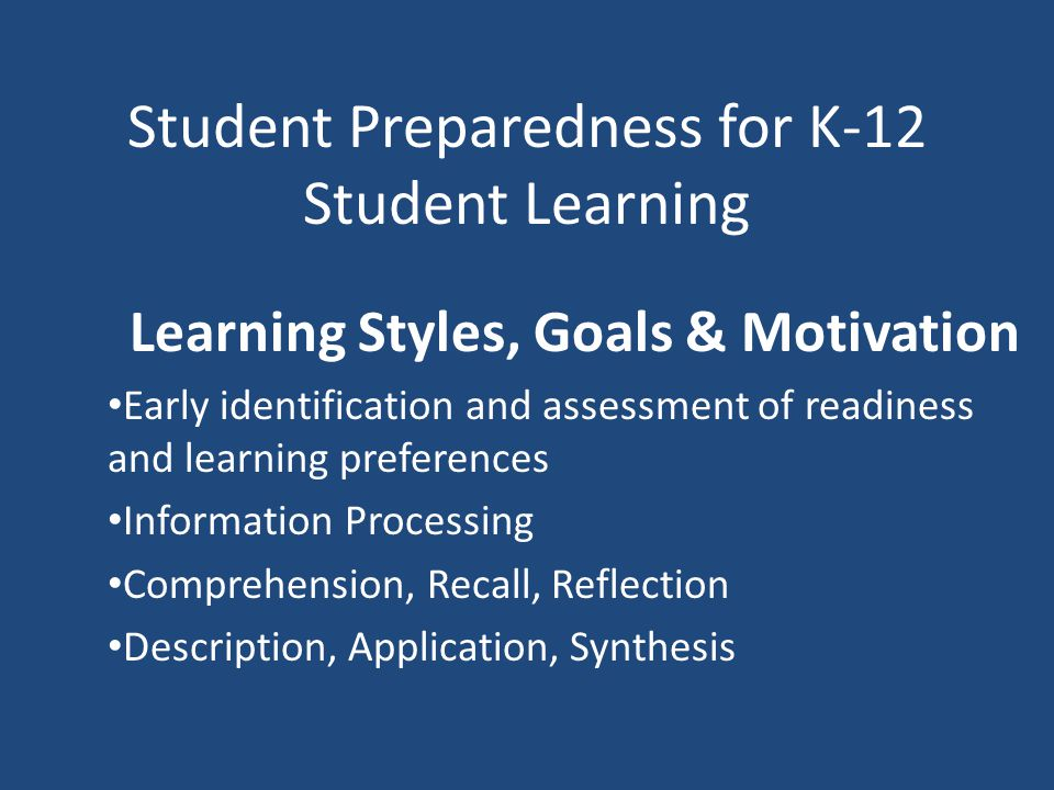 Student Preparedness for K-12 Student Learning Learning Styles, Goals & Motivation Early identification and assessment of readiness and learning preferences Information Processing Comprehension, Recall, Reflection Description, Application, Synthesis