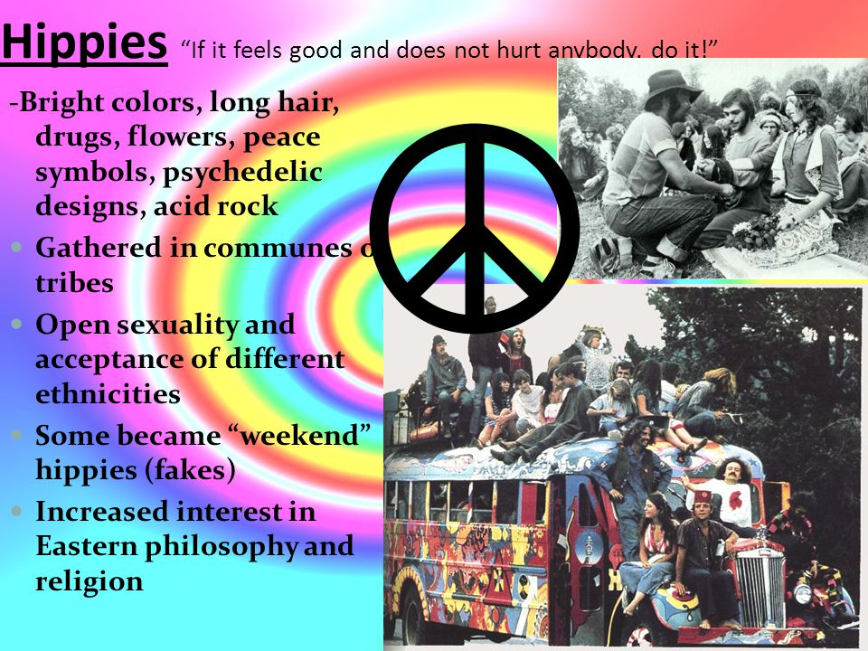Hippies If it feels good and does not hurt anybody, do it! -Bright colors, long hair, drugs, flowers, peace symbols, psychedelic designs, acid rock Gathered in communes or tribes Open sexuality and acceptance of different ethnicities Some became weekend hippies (fakes) Increased interest in Eastern philosophy and religion