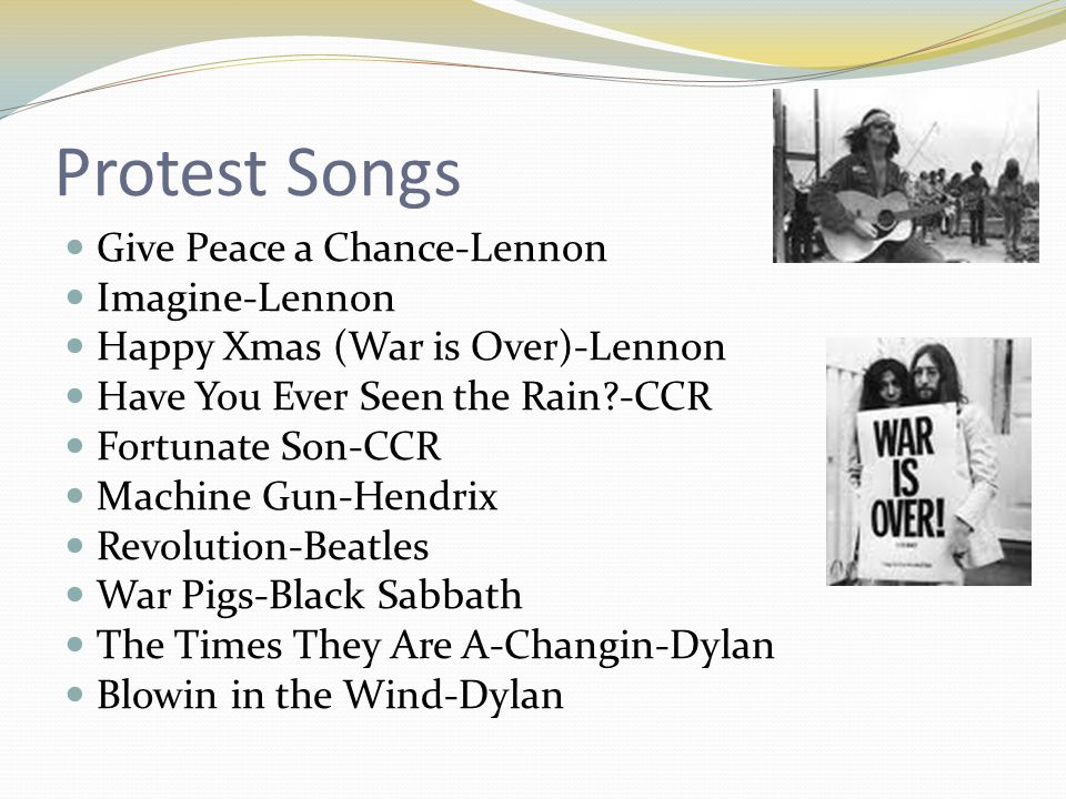 Protest Songs Give Peace a Chance-Lennon Imagine-Lennon Happy Xmas (War is Over)-Lennon Have You Ever Seen the Rain?-CCR Fortunate Son-CCR Machine Gun-Hendrix Revolution-Beatles War Pigs-Black Sabbath The Times They Are A-Changin-Dylan Blowin in the Wind-Dylan