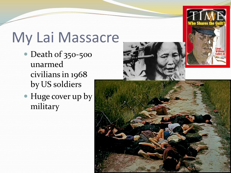 My Lai Massacre Death of 350-500 unarmed civilians in 1968 by US soldiers Huge cover up by military