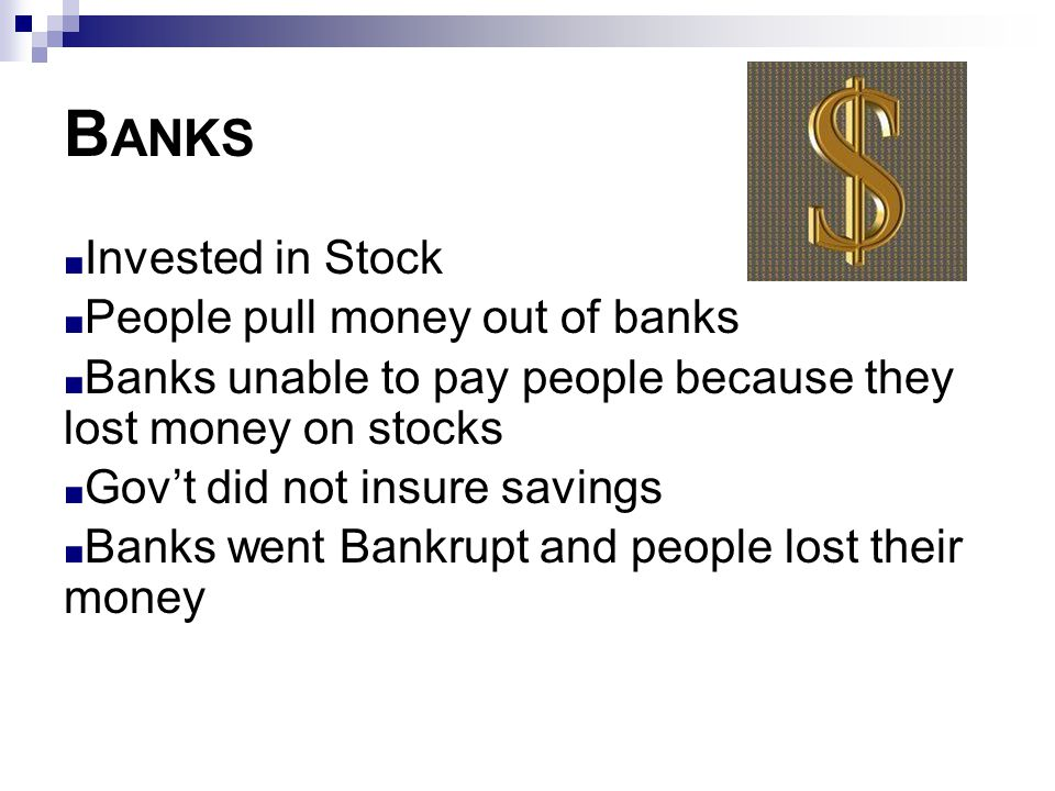 B ANKS ■ Invested in Stock ■ People pull money out of banks ■ Banks unable to pay people because they lost money on stocks ■ Gov't did not insure savi