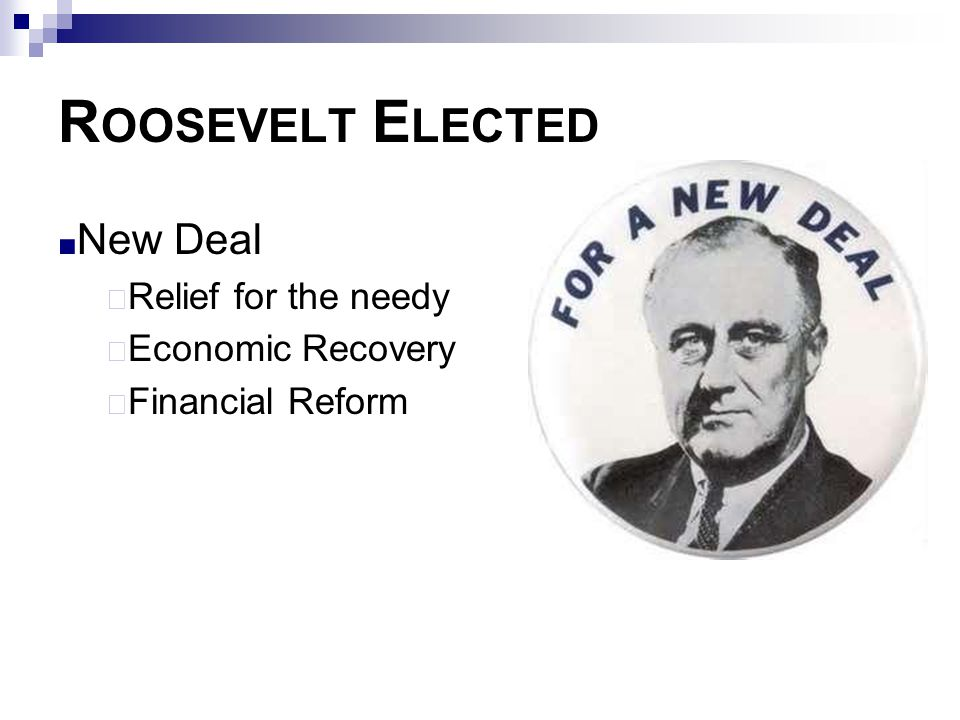 R OOSEVELT E LECTED ■ New Deal  Relief for the needy  Economic Recovery  Financial Reform