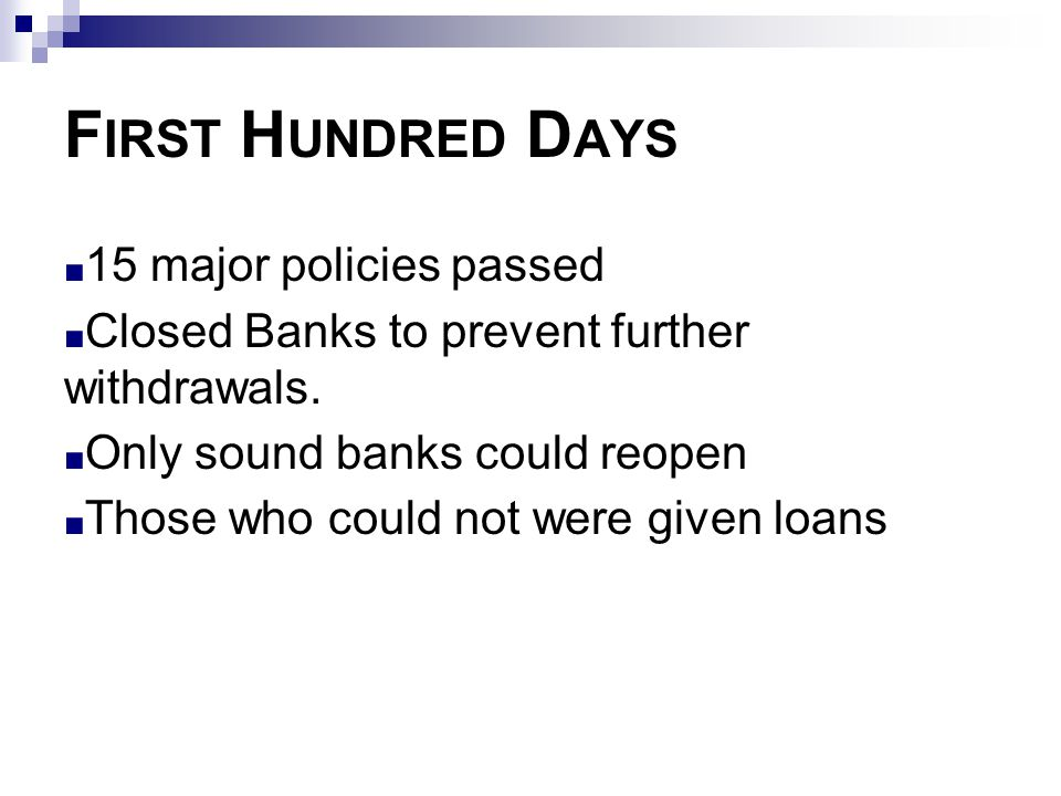 F IRST H UNDRED D AYS ■ 15 major policies passed ■ Closed Banks to prevent further withdrawals. ■ Only sound banks could reopen ■ Those who could not