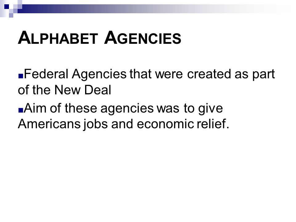 A LPHABET A GENCIES ■ Federal Agencies that were created as part of the New Deal ■ Aim of these agencies was to give Americans jobs and economic relie
