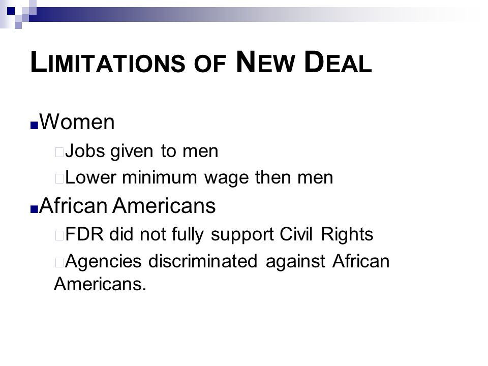 L IMITATIONS OF N EW D EAL ■ Women  Jobs given to men  Lower minimum wage then men ■ African Americans  FDR did not fully support Civil Rights  Ag