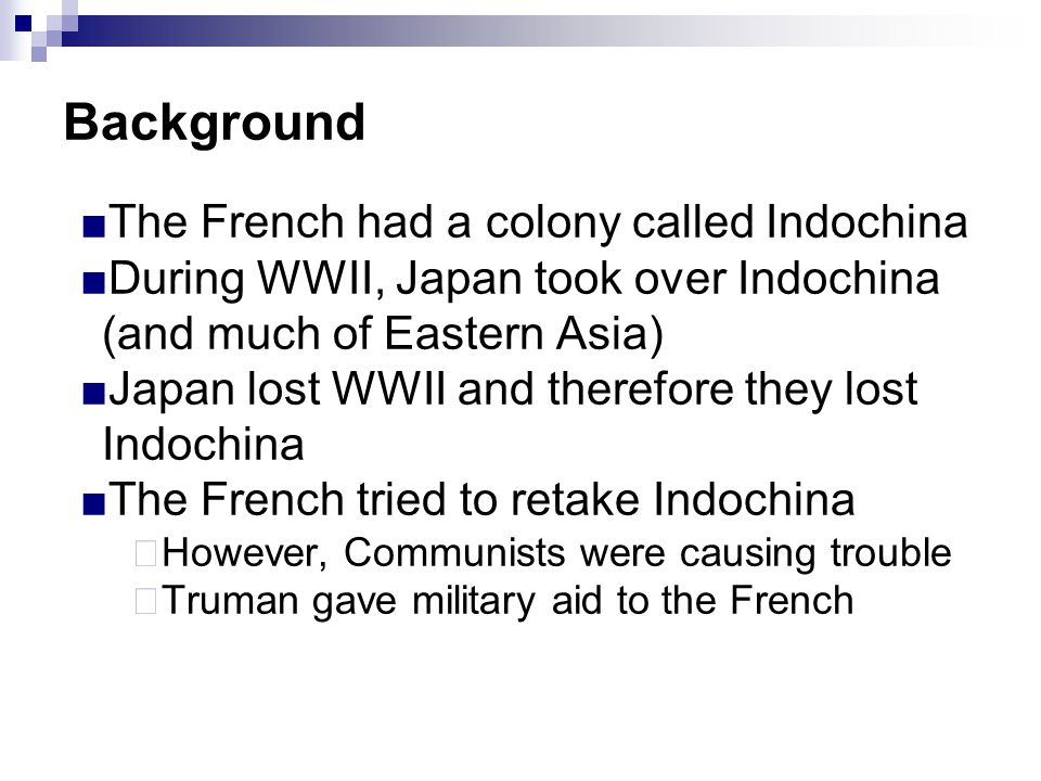 Background ■The French had a colony called Indochina ■During WWII, Japan took over Indochina (and much of Eastern Asia) ■Japan lost WWII and therefore